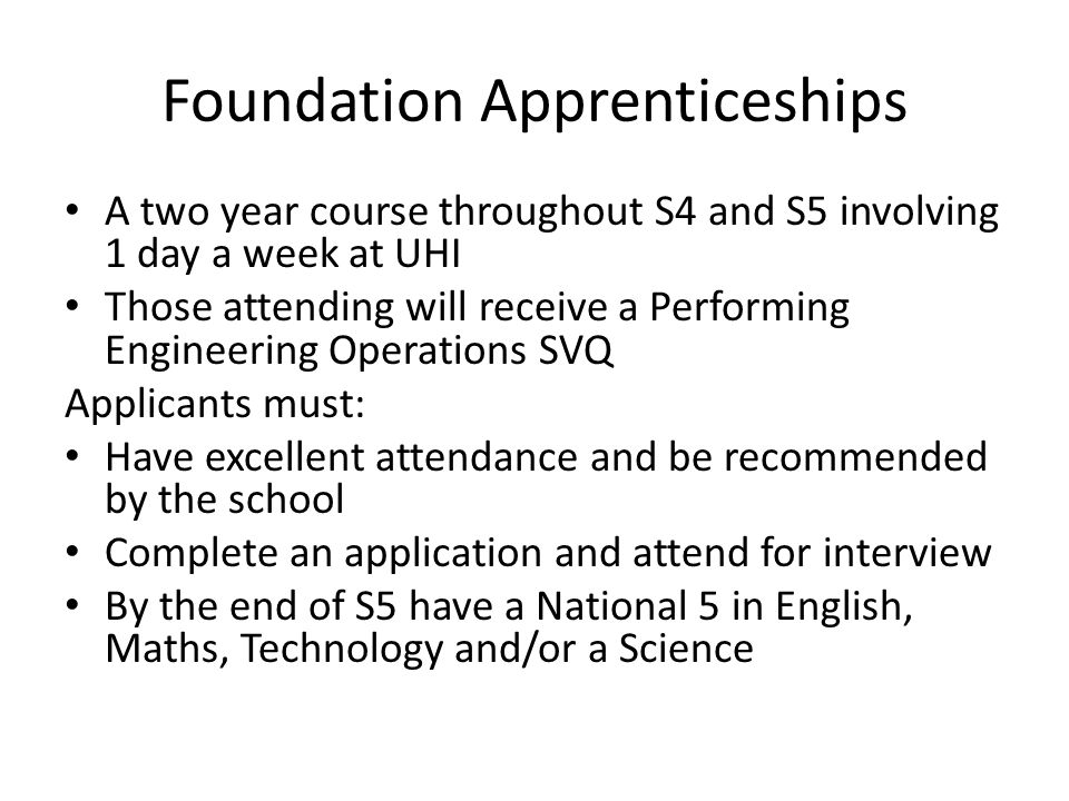 Foundation Apprenticeships A two year course throughout S4 and S5 involving 1 day a week at UHI Those attending will receive a Performing Engineering Operations SVQ Applicants must: Have excellent attendance and be recommended by the school Complete an application and attend for interview By the end of S5 have a National 5 in English, Maths, Technology and/or a Science
