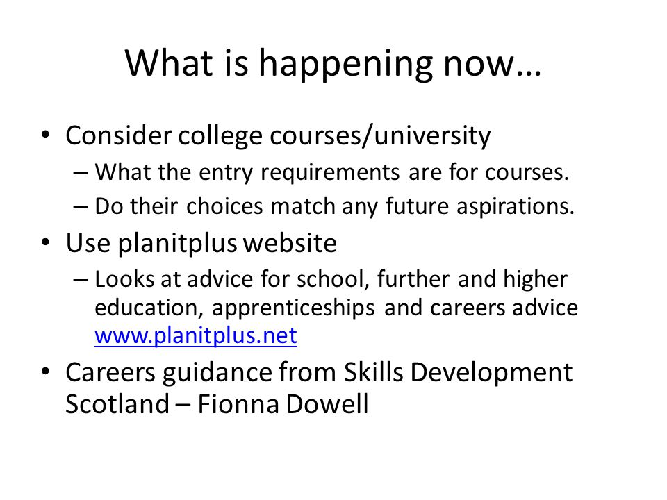 What is happening now… Consider college courses/university – What the entry requirements are for courses.