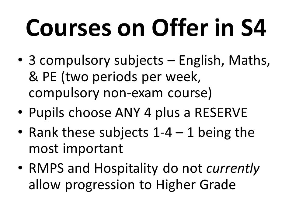 Courses on Offer in S4 3 compulsory subjects – English, Maths, & PE (two periods per week, compulsory non-exam course) Pupils choose ANY 4 plus a RESERVE Rank these subjects 1-4 – 1 being the most important RMPS and Hospitality do not currently allow progression to Higher Grade