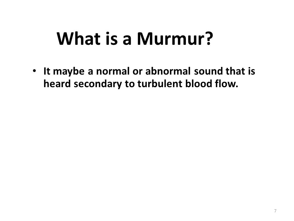 What is a Murmur? It maybe a normal or abnormal sound that is heard secondary to turbulent blood flow. 7