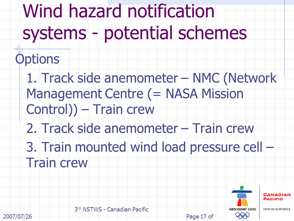2007/07/26 3 rd NSTWS - Canadian Pacific Page 17 of Wind hazard notification systems - potential schemes Options 1. Track side anemometer – NMC (Netwo