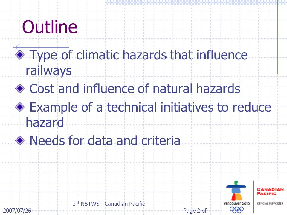 2007/07/26 3 rd NSTWS - Canadian Pacific Page 2 of Outline Type of climatic hazards that influence railways Cost and influence of natural hazards Example of a technical initiatives to reduce hazard Needs for data and criteria