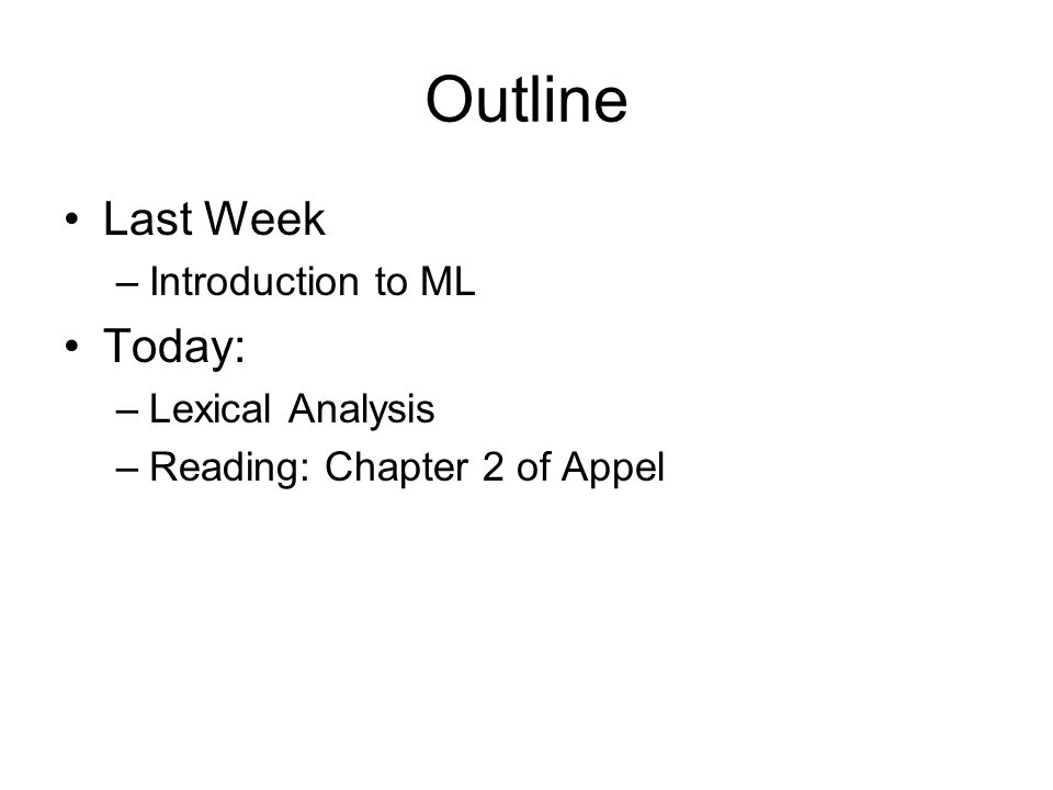 Outline Last Week –Introduction to ML Today: –Lexical Analysis –Reading: Chapter 2 of Appel