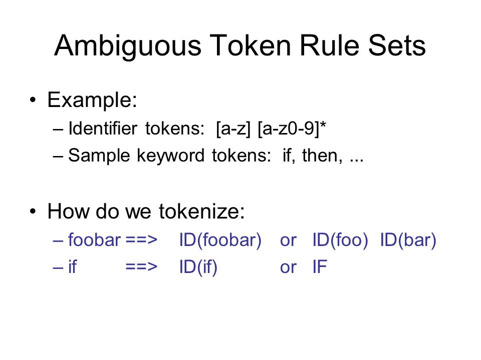 Ambiguous Token Rule Sets Example: –Identifier tokens: [a-z] [a-z0-9]* –Sample keyword tokens: if, then,...