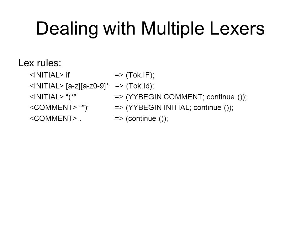 Dealing with Multiple Lexers Lex rules: if => (Tok.IF); [a-z][a-z0-9]* => (Tok.Id); (* => (YYBEGIN COMMENT; continue ()); *) => (YYBEGIN INITIAL; continue ());.