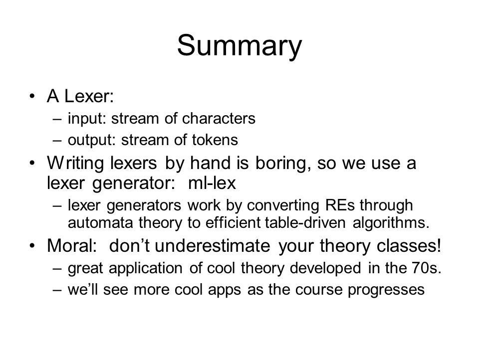 Summary A Lexer: –input: stream of characters –output: stream of tokens Writing lexers by hand is boring, so we use a lexer generator: ml-lex –lexer generators work by converting REs through automata theory to efficient table-driven algorithms.
