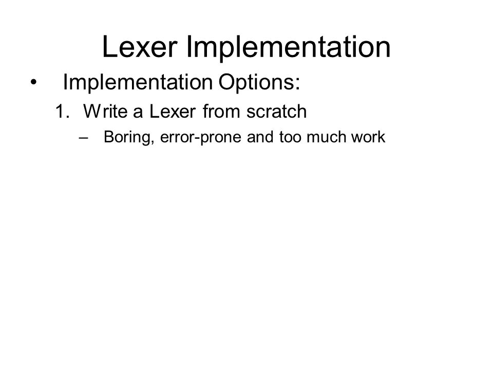 Lexer Implementation Implementation Options: 1.Write a Lexer from scratch –Boring, error-prone and too much work 2.Use a Lexer Generator –Quick and easy.