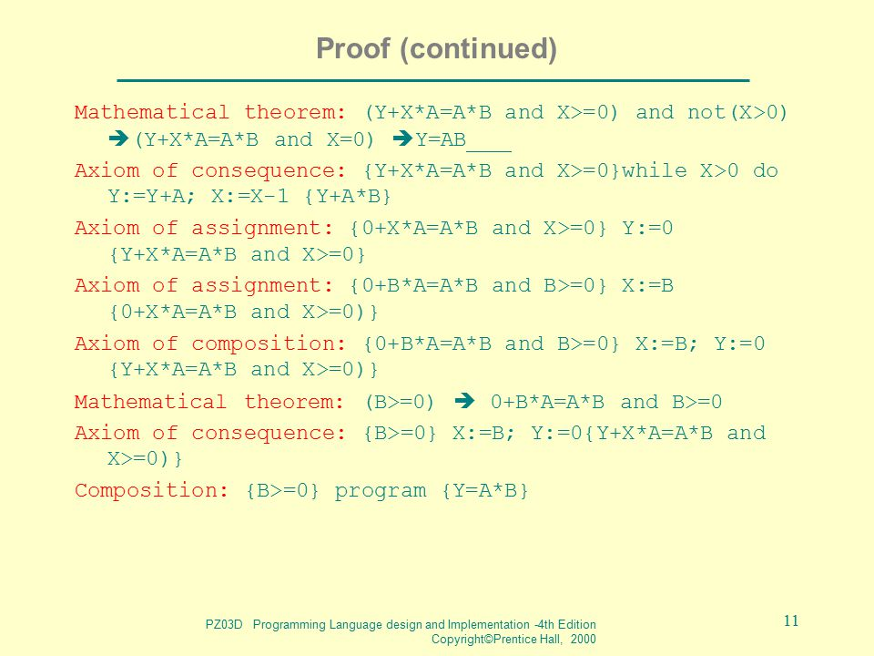 PZ03D Programming Language design and Implementation -4th Edition Copyright©Prentice Hall, 2000 11 Proof (continued) Mathematical theorem: (Y+X*A=A*B and X>=0) and not(X>0)  (Y+X*A=A*B and X=0)  Y=AB Axiom of consequence: {Y+X*A=A*B and X>=0}while X>0 do Y:=Y+A; X:=X-1 {Y+A*B} Axiom of assignment: {0+X*A=A*B and X>=0} Y:=0 {Y+X*A=A*B and X>=0} Axiom of assignment: {0+B*A=A*B and B>=0} X:=B {0+X*A=A*B and X>=0)} Axiom of composition: {0+B*A=A*B and B>=0} X:=B; Y:=0 {Y+X*A=A*B and X>=0)} Mathematical theorem: (B>=0)  0+B*A=A*B and B>=0 Axiom of consequence: {B>=0} X:=B; Y:=0{Y+X*A=A*B and X>=0)} Composition: {B>=0} program {Y=A*B}
