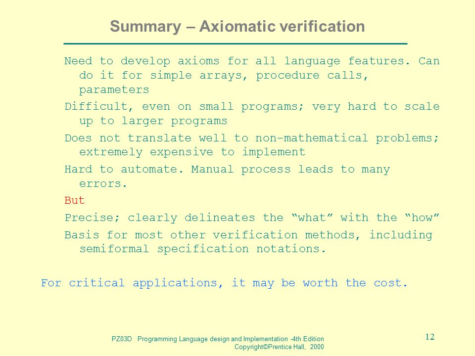 PZ03D Programming Language design and Implementation -4th Edition Copyright©Prentice Hall, 2000 12 Summary – Axiomatic verification Need to develop axioms for all language features.