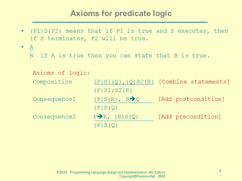 PZ03D Programming Language design and Implementation -4th Edition Copyright©Prentice Hall, 2000 5 Axioms for predicate logic {P1}S{P2} means that if P1 is true and S executes, then if S terminates, P2 will be true.