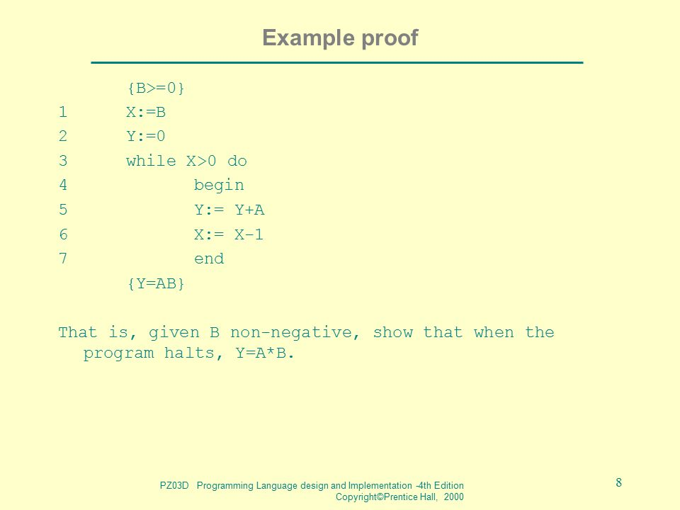 PZ03D Programming Language design and Implementation -4th Edition Copyright©Prentice Hall, 2000 8 Example proof {B>=0} 1X:=B 2Y:=0 3while X>0 do 4 beg