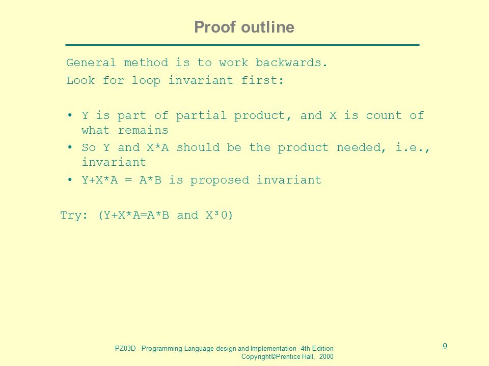 PZ03D Programming Language design and Implementation -4th Edition Copyright©Prentice Hall, 2000 9 Proof outline General method is to work backwards.