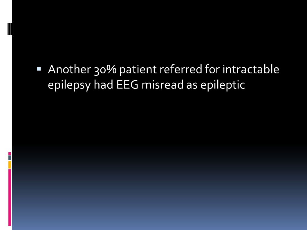  Another 30% patient referred for intractable epilepsy had EEG misread as epileptic