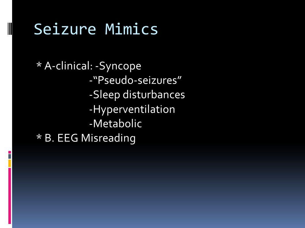 "Seizure Mimics * A-clinical: -Syncope -""Pseudo-seizures"" -Sleep disturbances -Hyperventilation -Metabolic * B. EEG Misreading"