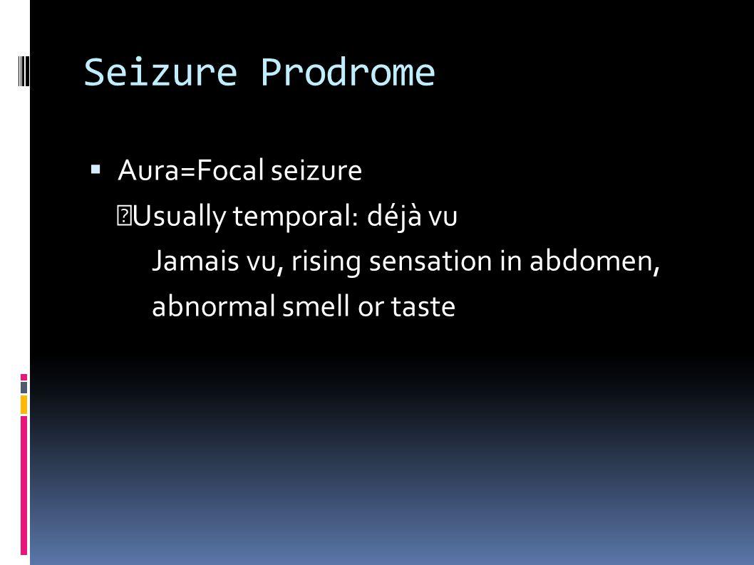 Seizure Prodrome  Aura=Focal seizure Usually temporal: déjà vu Jamais vu, rising sensation in abdomen, abnormal smell or taste