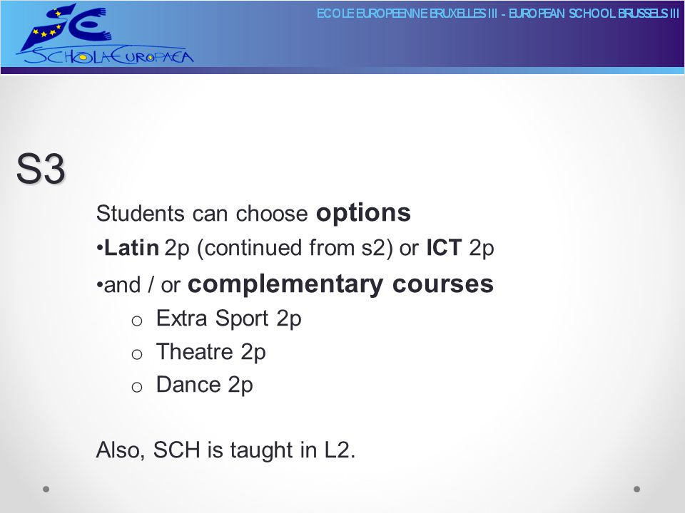 Students can choose options Latin 2p (continued from s2) or ICT 2p and / or complementary courses o Extra Sport 2p o Theatre 2p o Dance 2p Also, SCH is taught in L2.