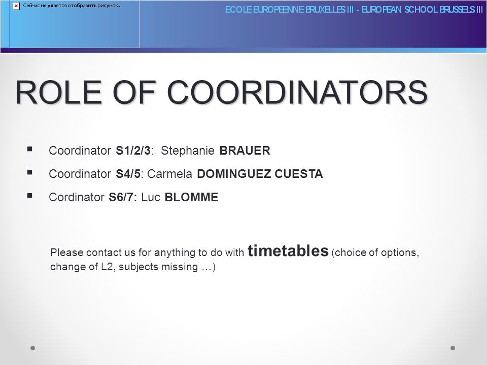 ROLE OF COORDINATORS  Coordinator S1/2/3: Stephanie BRAUER  Coordinator S4/5: Carmela DOMINGUEZ CUESTA  Cordinator S6/7: Luc BLOMME Please contact us for anything to do with timetables (choice of options, change of L2, subjects missing …)