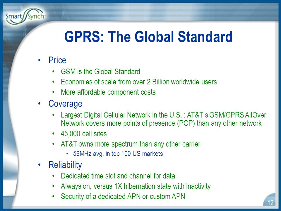 12 Price GSM is the Global Standard Economies of scale from over 2 Billion worldwide users More affordable component costs Coverage Largest Digital Cellular Network in the U.S.