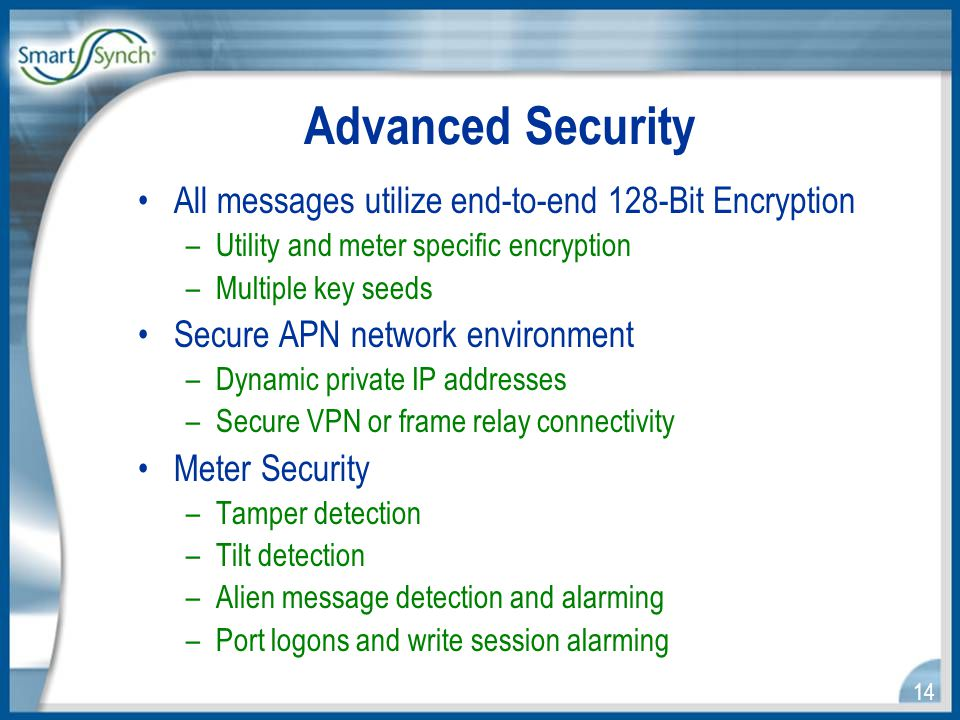 14 Advanced Security All messages utilize end-to-end 128-Bit Encryption –Utility and meter specific encryption –Multiple key seeds Secure APN network environment –Dynamic private IP addresses –Secure VPN or frame relay connectivity Meter Security –Tamper detection –Tilt detection –Alien message detection and alarming –Port logons and write session alarming
