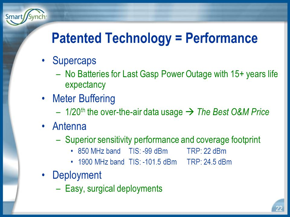 22 Patented Technology = Performance Supercaps –No Batteries for Last Gasp Power Outage with 15+ years life expectancy Meter Buffering –1/20 th the over-the-air data usage  The Best O&M Price Antenna –Superior sensitivity performance and coverage footprint 850 MHz band TIS: -99 dBm TRP: 22 dBm 1900 MHz band TIS: -101.5 dBm TRP: 24.5 dBm Deployment –Easy, surgical deployments