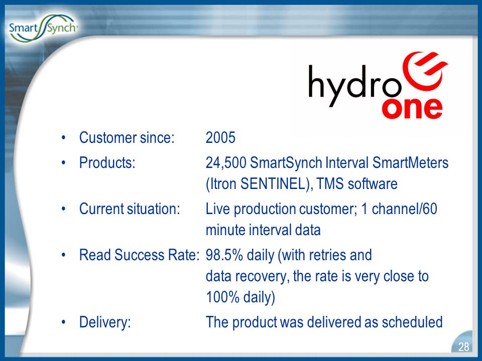 28 Customer since:2005 Products:24,500 SmartSynch Interval SmartMeters (Itron SENTINEL), TMS software Current situation:Live production customer; 1 channel/60 minute interval data Read Success Rate:98.5% daily (with retries and data recovery, the rate is very close to 100% daily) Delivery:The product was delivered as scheduled