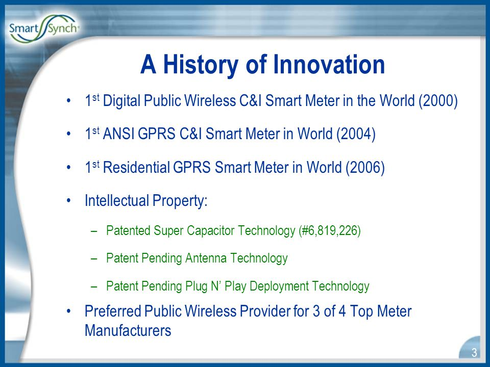 3 A History of Innovation 1 st Digital Public Wireless C&I Smart Meter in the World (2000) 1 st ANSI GPRS C&I Smart Meter in World (2004) 1 st Residential GPRS Smart Meter in World (2006) Intellectual Property: –Patented Super Capacitor Technology (#6,819,226) –Patent Pending Antenna Technology –Patent Pending Plug N' Play Deployment Technology Preferred Public Wireless Provider for 3 of 4 Top Meter Manufacturers