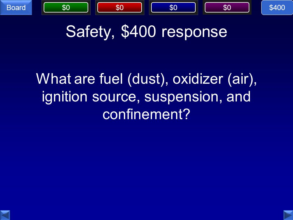 $0 Board Safety, $400 response What are fuel (dust), oxidizer (air), ignition source, suspension, and confinement.
