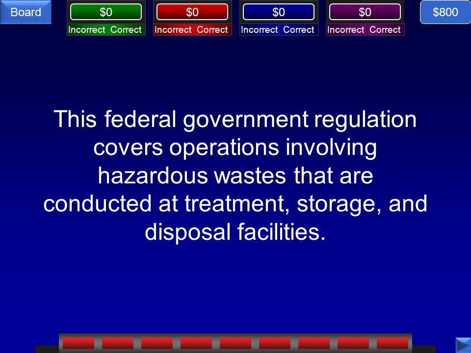CorrectIncorrectCorrectIncorrectCorrectIncorrectCorrectIncorrect $0 Board This federal government regulation covers operations involving hazardous wastes that are conducted at treatment, storage, and disposal facilities.