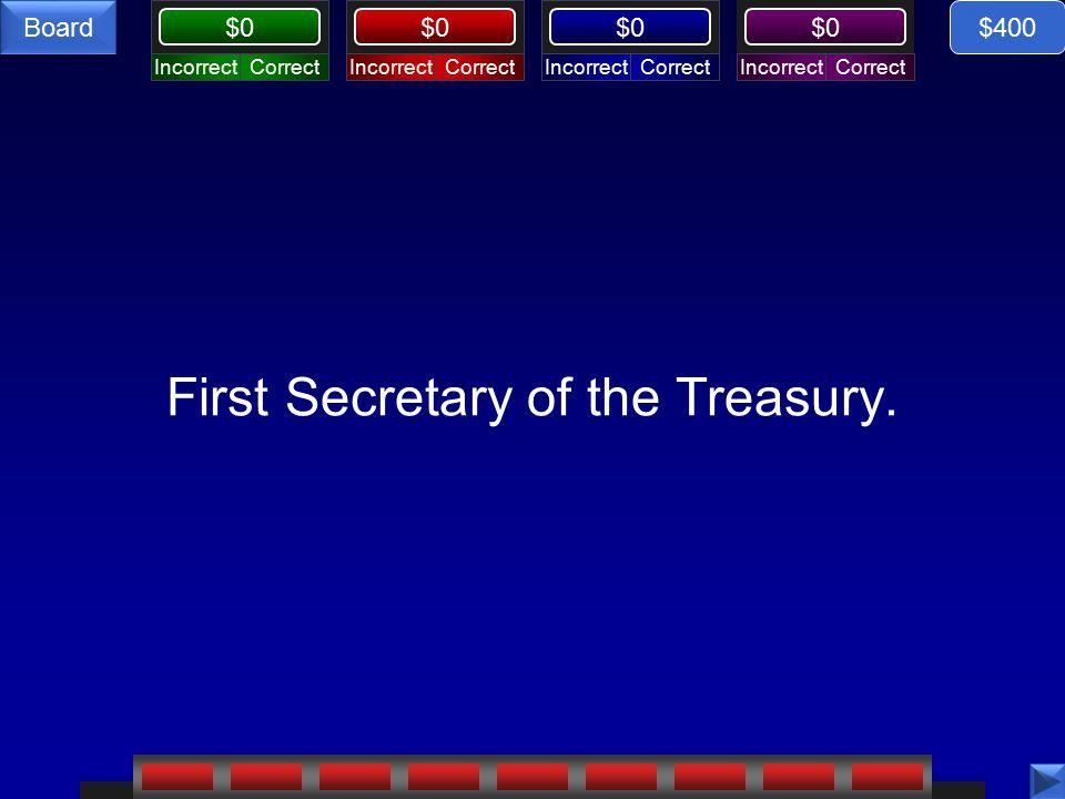 CorrectIncorrectCorrectIncorrectCorrectIncorrectCorrectIncorrect $0 Board First Secretary of the Treasury.