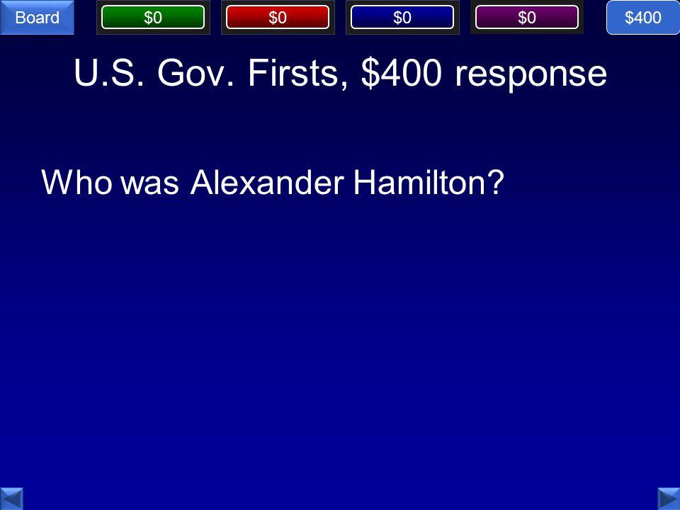 $0 Board U.S. Gov. Firsts, $400 response Who was Alexander Hamilton $400
