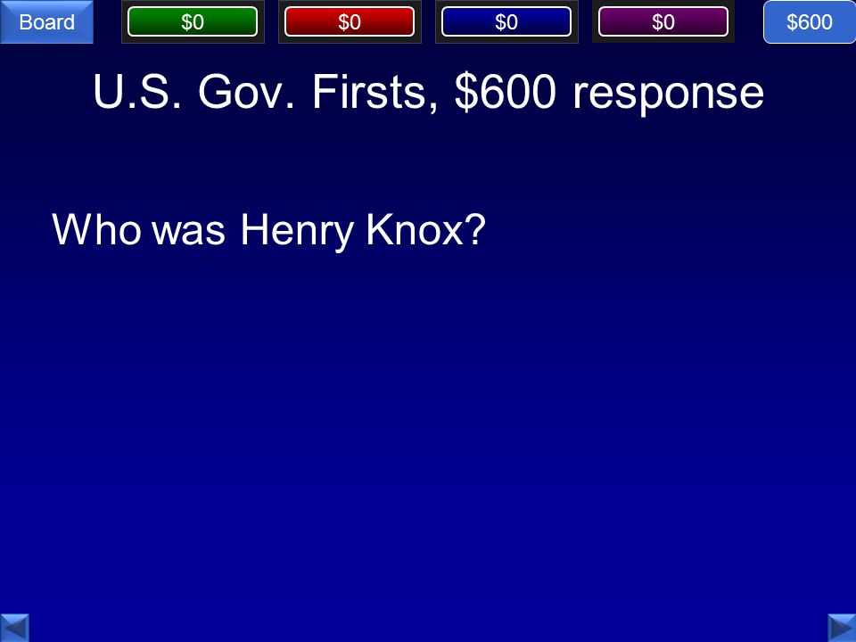 $0 Board U.S. Gov. Firsts, $600 response Who was Henry Knox $600