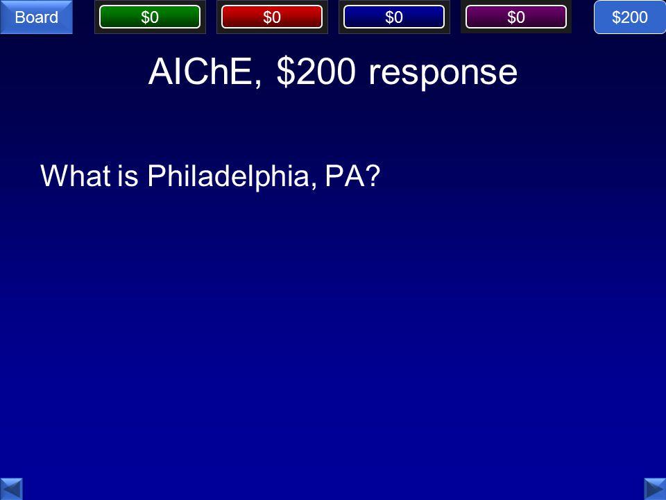 $0 Board AIChE, $200 response What is Philadelphia, PA $200