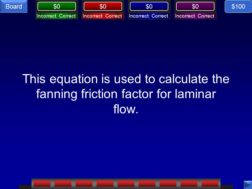 CorrectIncorrectCorrectIncorrectCorrectIncorrectCorrectIncorrect $0 Board This equation is used to calculate the fanning friction factor for laminar flow.
