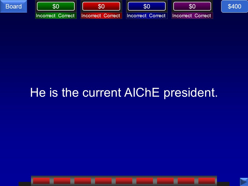 CorrectIncorrectCorrectIncorrectCorrectIncorrectCorrectIncorrect $0 Board He is the current AIChE president.