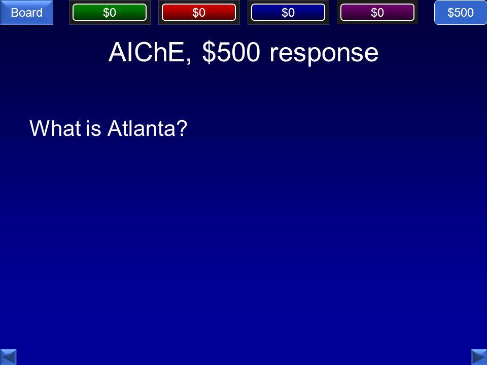 $0 Board AIChE, $500 response What is Atlanta $500