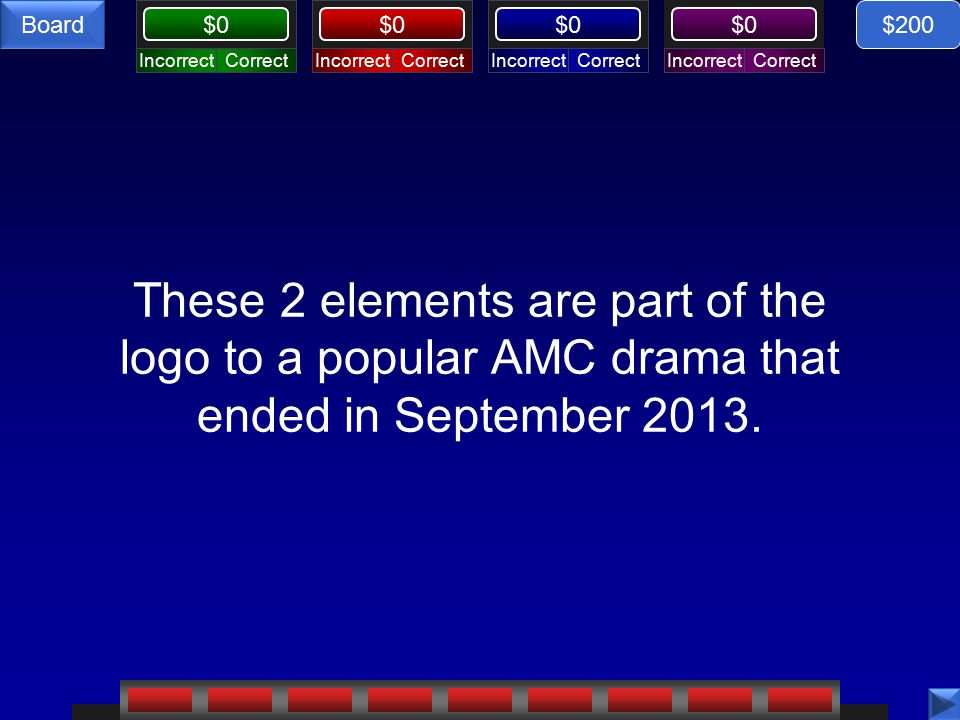 CorrectIncorrectCorrectIncorrectCorrectIncorrectCorrectIncorrect $0 Board These 2 elements are part of the logo to a popular AMC drama that ended in September 2013.