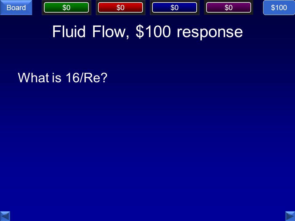 $0 Board Fluid Flow, $100 response What is 16/Re $100