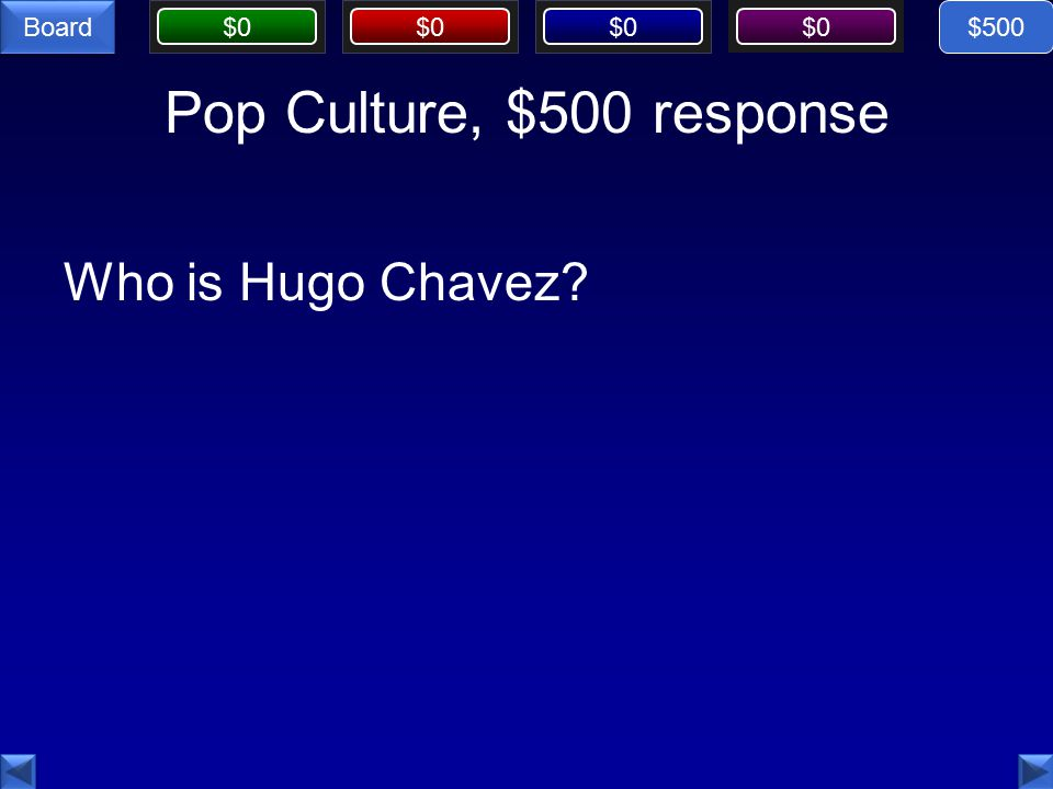 $0 Board Pop Culture, $500 response Who is Hugo Chavez $500