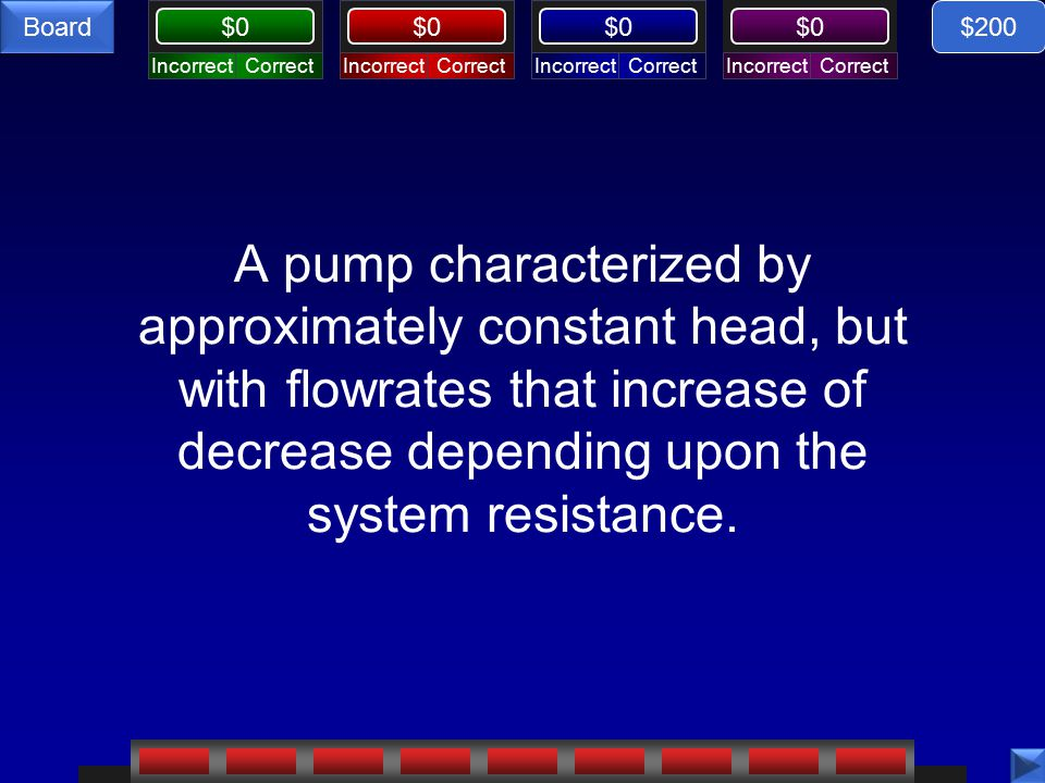 $0 Board Fluid Flow, $200 response What is a centrifugal pump? $200