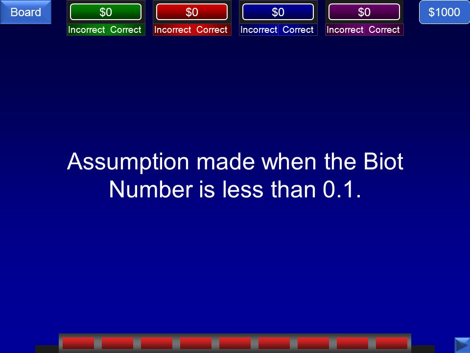 CorrectIncorrectCorrectIncorrectCorrectIncorrectCorrectIncorrect $0 Board Assumption made when the Biot Number is less than 0.1.