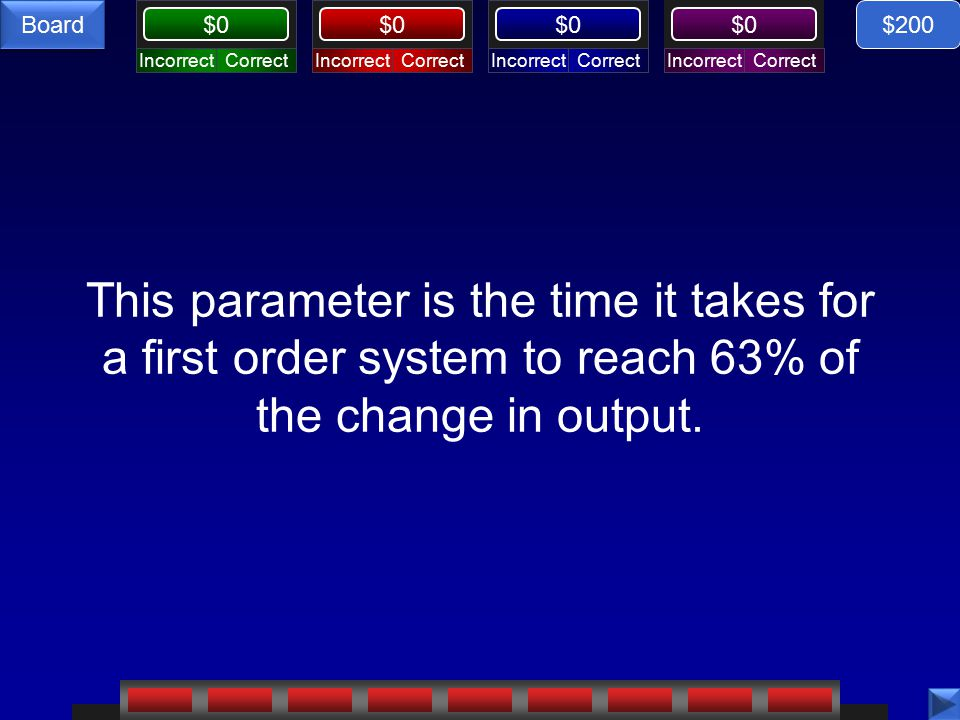 CorrectIncorrectCorrectIncorrectCorrectIncorrectCorrectIncorrect $0 Board This parameter is the time it takes for a first order system to reach 63% of the change in output.