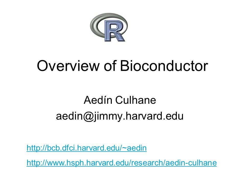 Overview of Bioconductor Aedín Culhane aedin@jimmy.harvard.edu http://bcb.dfci.harvard.edu/~aedin http://www.hsph.harvard.edu/research/aedin-culhane