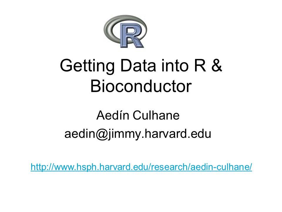 Getting Data into R & Bioconductor Aedín Culhane aedin@jimmy.harvard.edu http://www.hsph.harvard.edu/research/aedin-culhane/