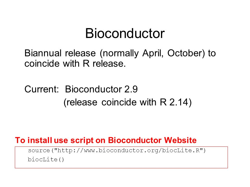 Bioconductor Biannual release (normally April, October) to coincide with R release. Current: Bioconductor 2.9 (release coincide with R 2.14) To instal