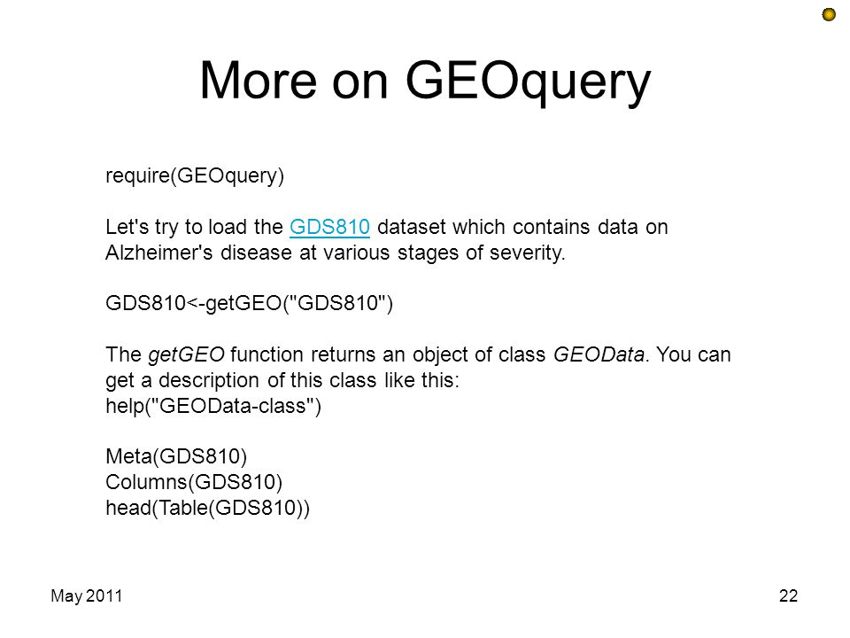 More on GEOquery May 201122 require(GEOquery) Let's try to load the GDS810 dataset which contains data on Alzheimer's disease at various stages of sev