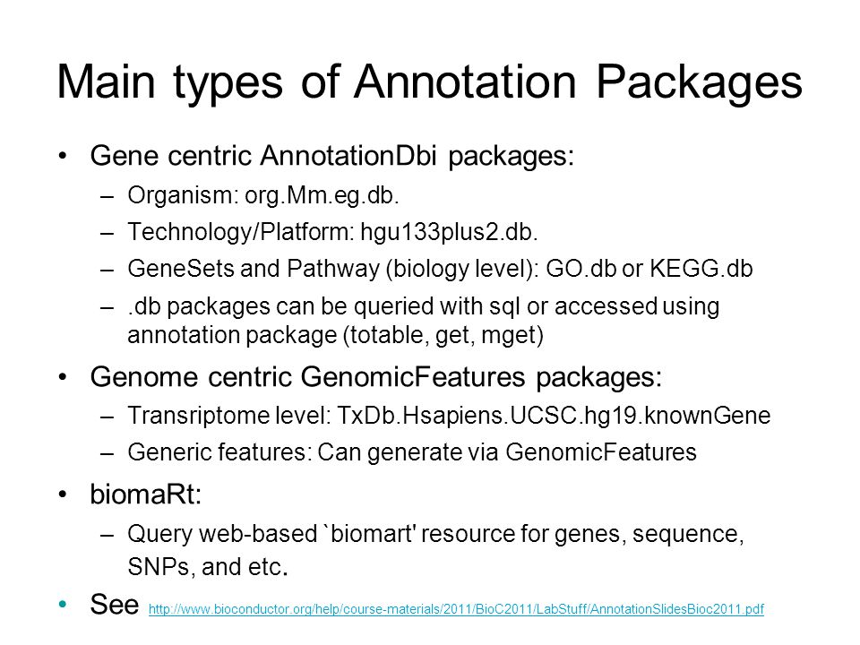 Main types of Annotation Packages Gene centric AnnotationDbi packages: –Organism: org.Mm.eg.db. –Technology/Platform: hgu133plus2.db. –GeneSets and Pa
