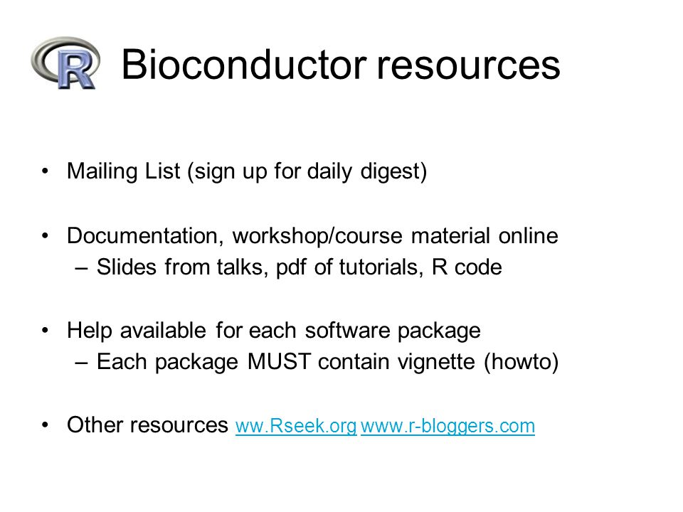 Bioconductor resources Mailing List (sign up for daily digest) Documentation, workshop/course material online –Slides from talks, pdf of tutorials, R