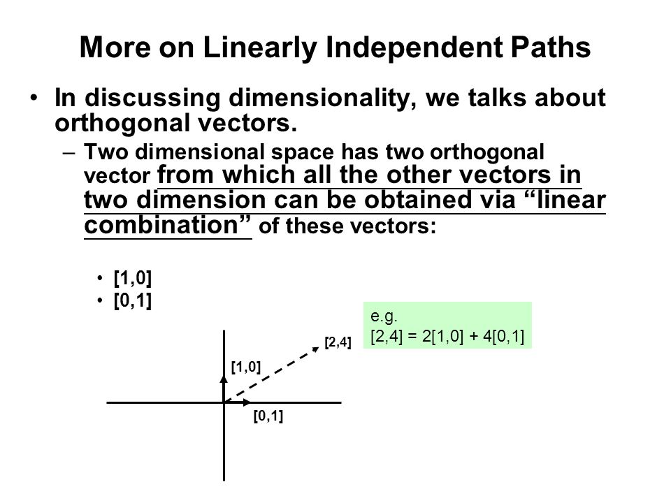 More on Linearly Independent Paths In discussing dimensionality, we talks about orthogonal vectors. –Two dimensional space has two orthogonal vector f