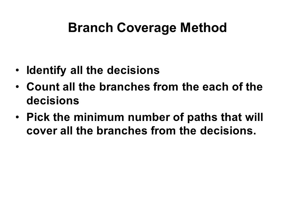 Branch Coverage Method Identify all the decisions Count all the branches from the each of the decisions Pick the minimum number of paths that will cov