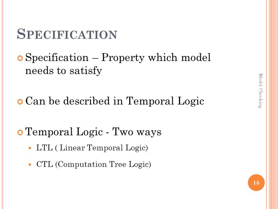 S PECIFICATION Specification – Property which model needs to satisfy Can be described in Temporal Logic Temporal Logic - Two ways LTL ( Linear Temporal Logic) CTL (Computation Tree Logic) 15 Model Checking